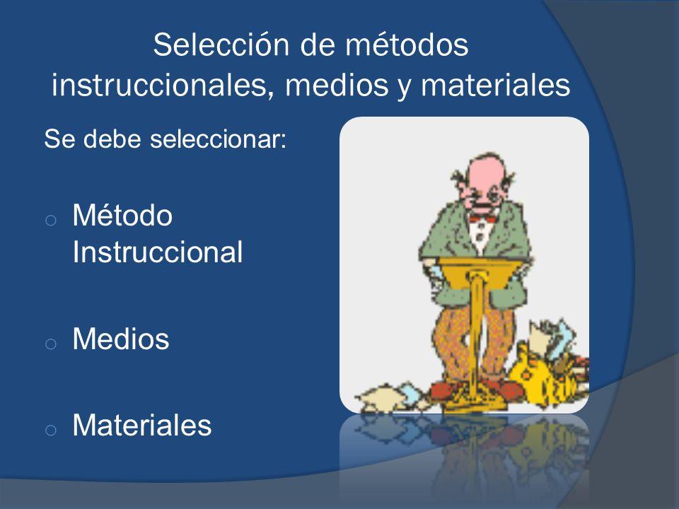 Selección de métodos instruccionales, medios y materiales Se debe seleccionar: o Método Instruccional o Medios o Materiales