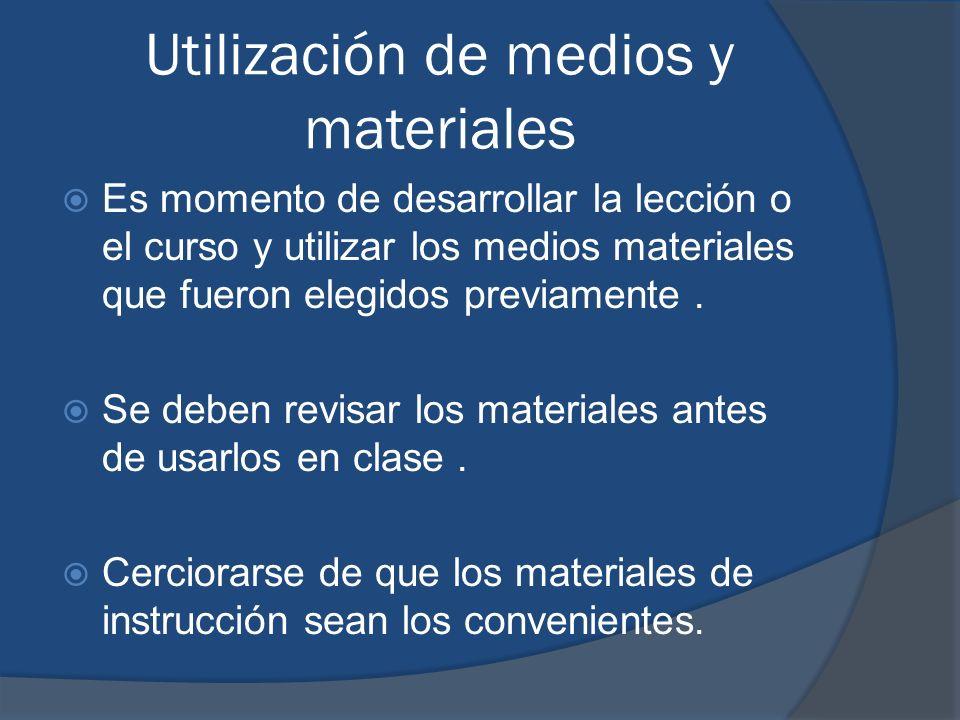 Utilización de medios y materiales Es momento de desarrollar la lección o el curso y utilizar los medios materiales que fueron elegidos previamente. S
