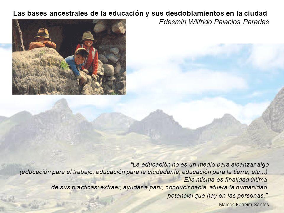Las bases ancestrales de la educación y sus desdoblamientos en la ciudad Edesmin Wilfrido Palacios Paredes La educación no es un medio para alcanzar a
