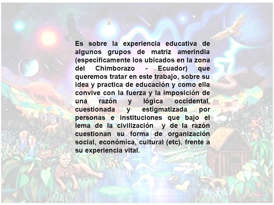 Es sobre la experiencia educativa de algunos grupos de matriz amerindia (específicamente los ubicados en la zona del Chimborazo - Ecuador) que queremo