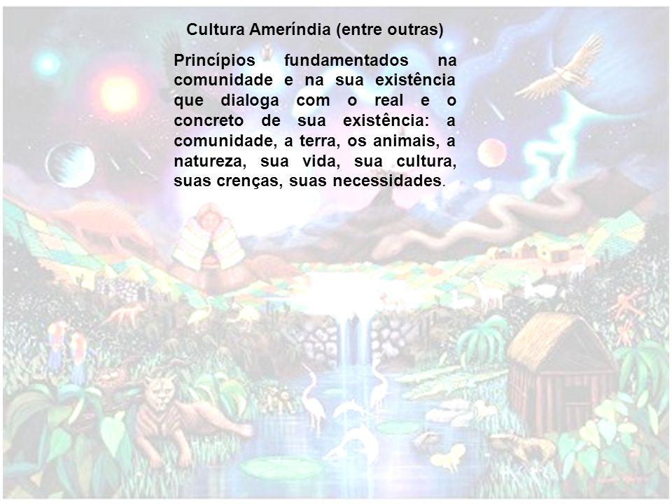 Cultura Ameríndia (entre outras) Princípios fundamentados na comunidade e na sua existência que dialoga com o real e o concreto de sua existência: a c