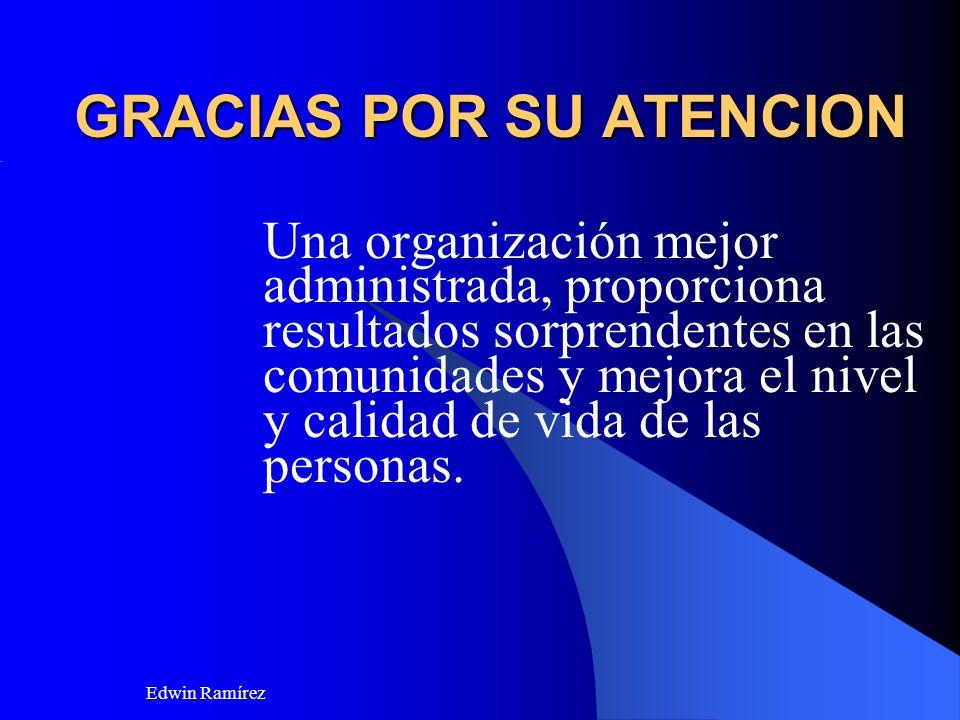 Edwin Ramírez GRACIAS POR SU ATENCION Una organización mejor administrada, proporciona resultados sorprendentes en las comunidades y mejora el nivel y