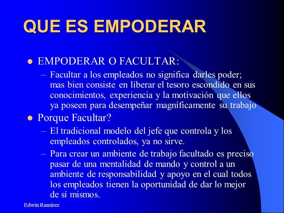 Edwin Ramírez QUE ES EMPODERAR EMPODERAR O FACULTAR: –Facultar a los empleados no significa darles poder; mas bien consiste en liberar el tesoro escon
