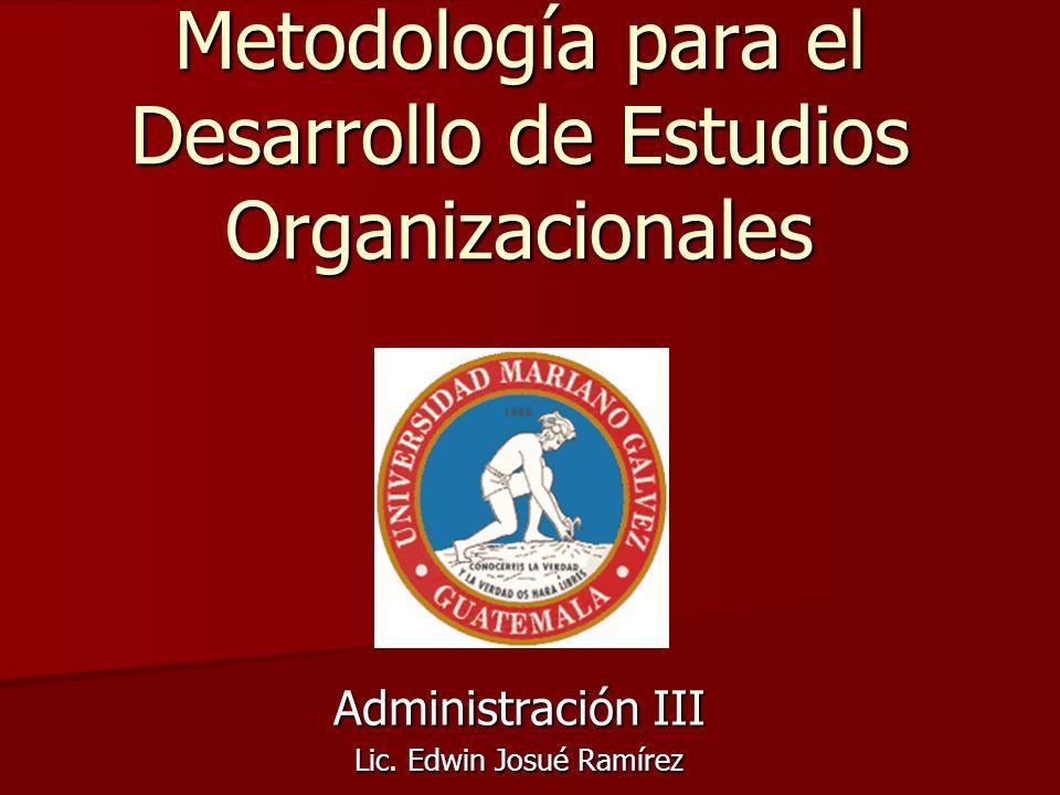 Metodología para el Desarrollo de Estudios Organizacionales Administración III Lic. Edwin Josué Ramírez