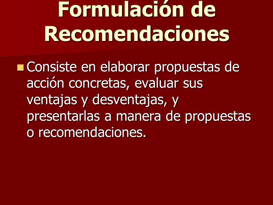 Formulación de Recomendaciones Consiste en elaborar propuestas de acción concretas, evaluar sus ventajas y desventajas, y presentarlas a manera de pro