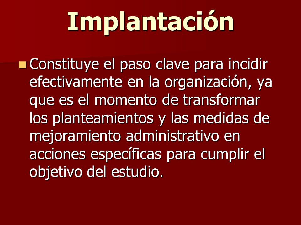 Implantación Constituye el paso clave para incidir efectivamente en la organización, ya que es el momento de transformar los planteamientos y las medi