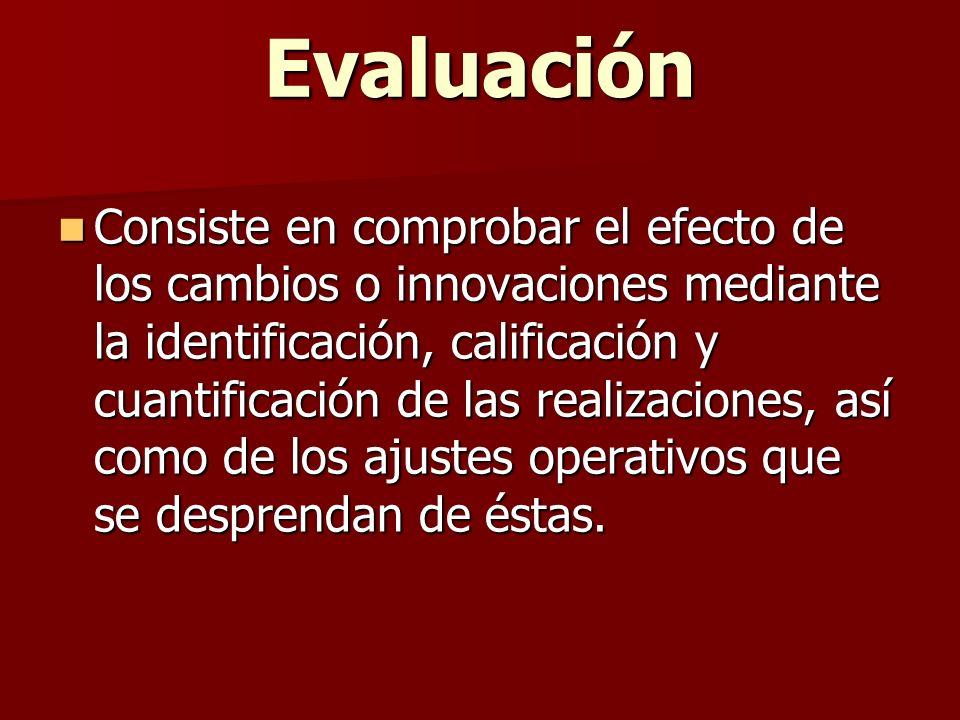 Evaluación Consiste en comprobar el efecto de los cambios o innovaciones mediante la identificación, calificación y cuantificación de las realizacione