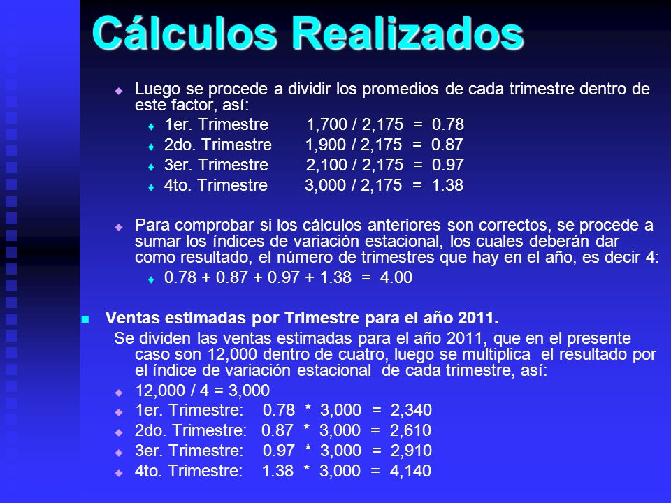 Cálculos Realizados Luego se procede a dividir los promedios de cada trimestre dentro de este factor, así: 1er. Trimestre 1,700 / 2,175 = 0.78 2do. Tr