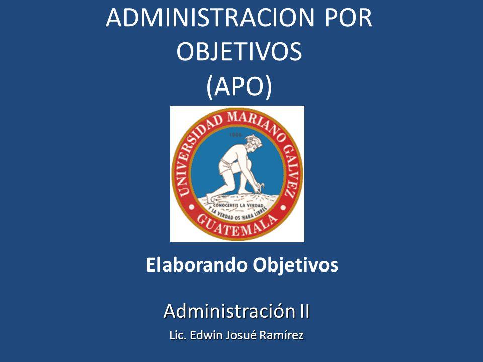 ADMINISTRACION POR OBJETIVOS (APO) Elaborando Objetivos Administración II Lic. Edwin Josué Ramírez