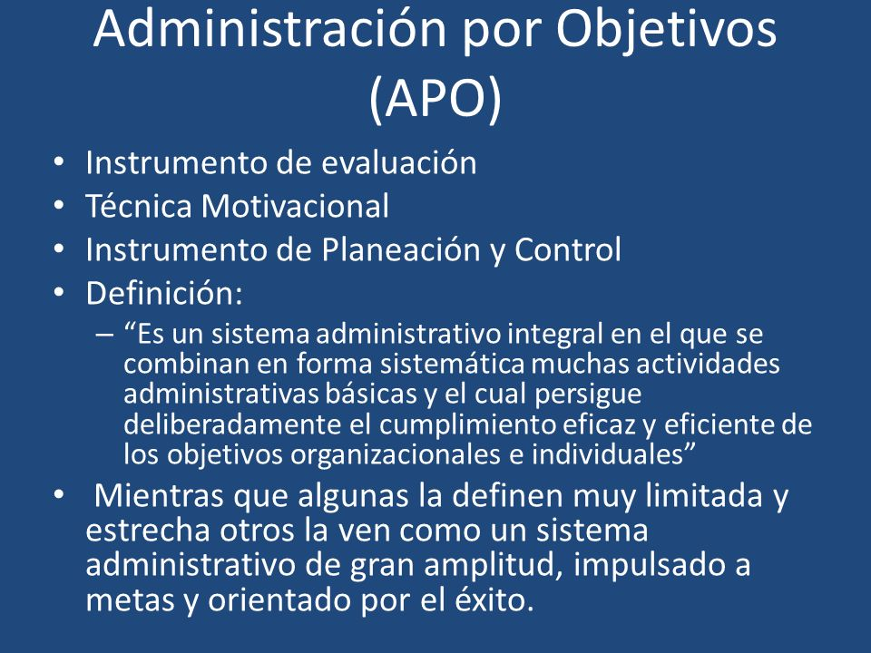 Administración por Objetivos (APO) Instrumento de evaluación Técnica Motivacional Instrumento de Planeación y Control Definición: – Es un sistema admi