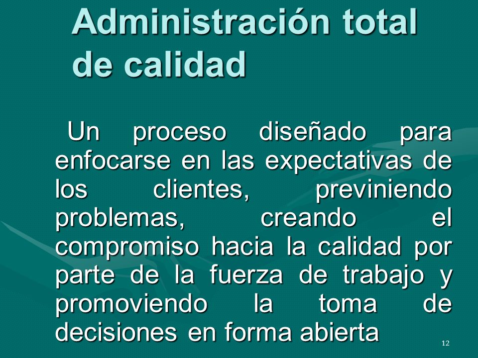 12 Administración total de calidad Un proceso diseñado para enfocarse en las expectativas de los clientes, previniendo problemas, creando el compromis