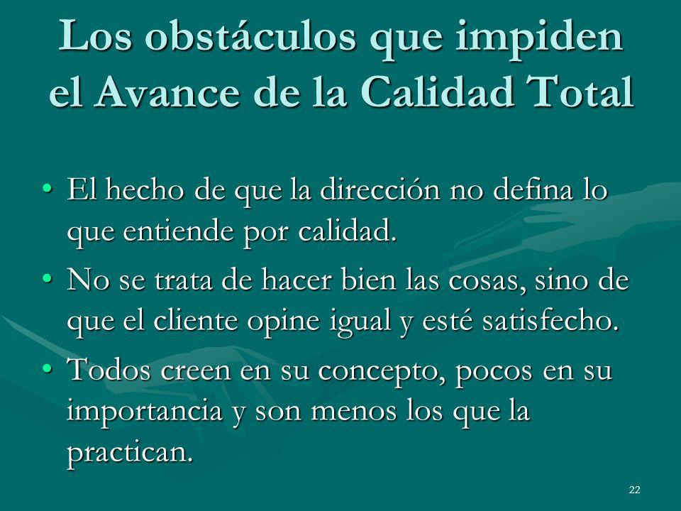 22 Los obstáculos que impiden el Avance de la Calidad Total El hecho de que la dirección no defina lo que entiende por calidad.El hecho de que la dire
