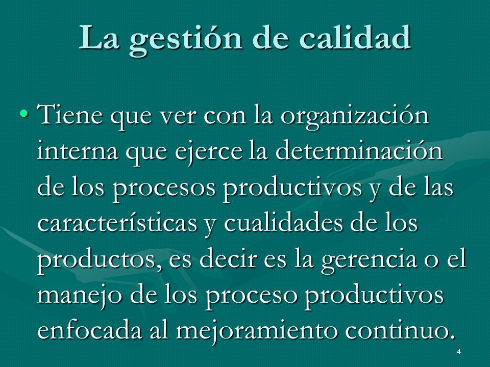 4 La gestión de calidad Tiene que ver con la organización interna que ejerce la determinación de los procesos productivos y de las características y c