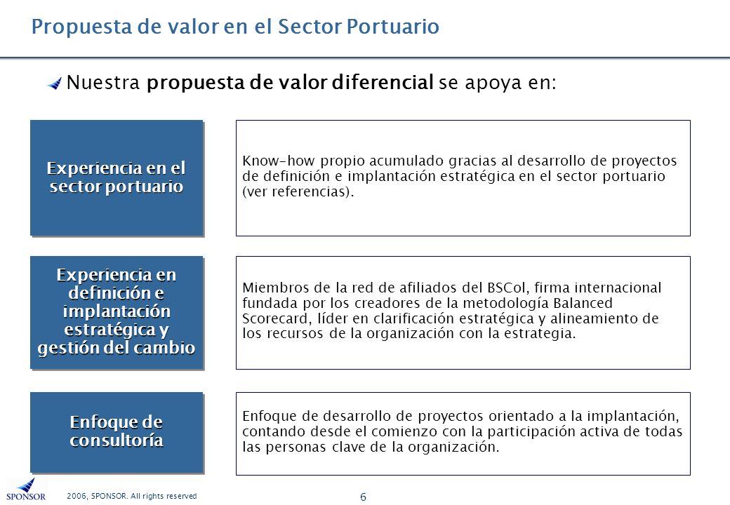 2006, SPONSOR. All rights reserved 6 Propuesta de valor en el Sector Portuario Nuestra propuesta de valor diferencial se apoya en: Experiencia en el s