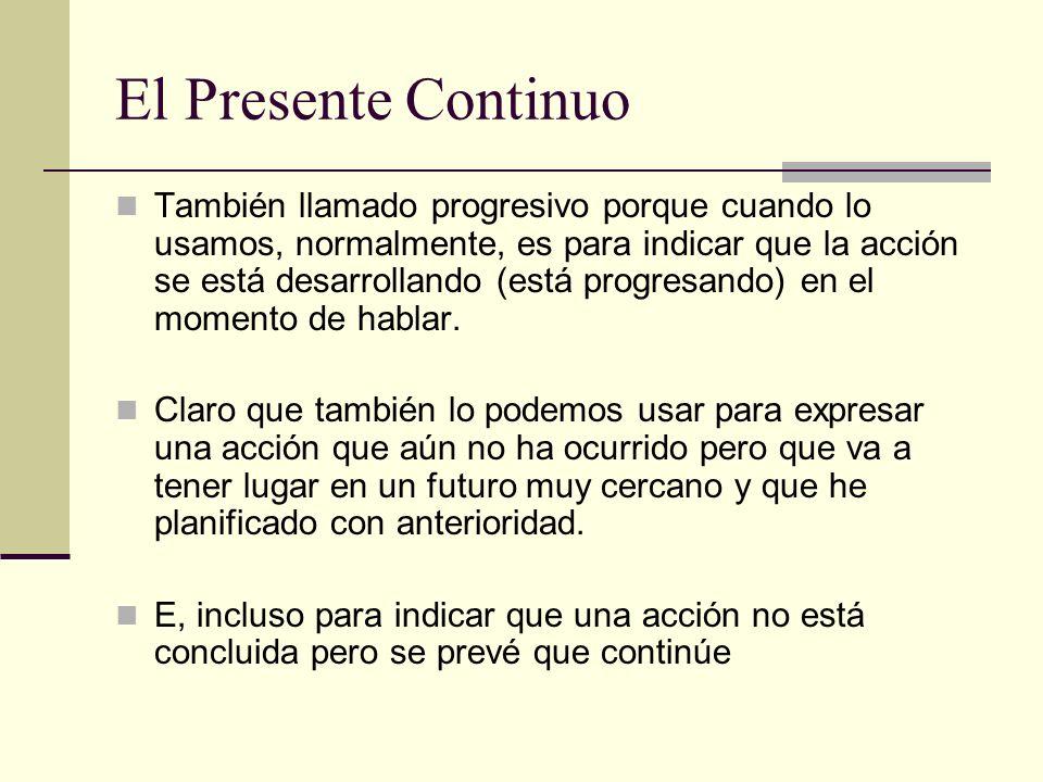 El Presente Continuo También llamado progresivo porque cuando lo usamos, normalmente, es para indicar que la acción se está desarrollando (está progre