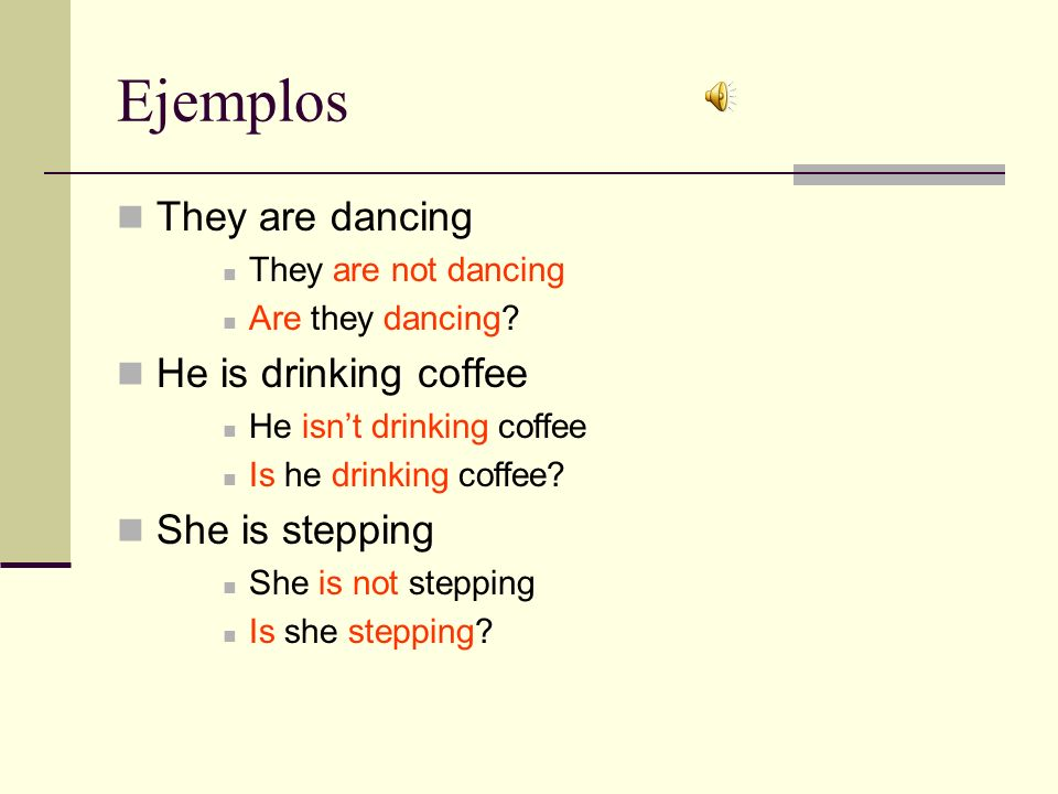 Ejemplos They are dancing They are not dancing Are they dancing? He is drinking coffee He isnt drinking coffee Is he drinking coffee? She is stepping