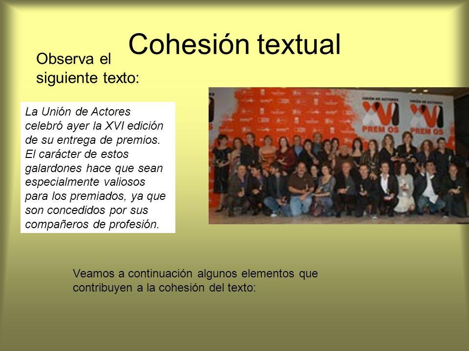 Observa el siguiente texto: Cohesión textual La Unión de Actores celebró ayer la XVI edición de su entrega de premios. El carácter de estos galardones