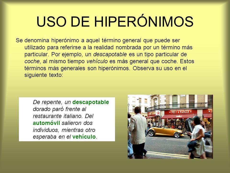 USO DE HIPERÓNIMOS Se denomina hiperónimo a aquel término general que puede ser utilizado para referirse a la realidad nombrada por un término más par