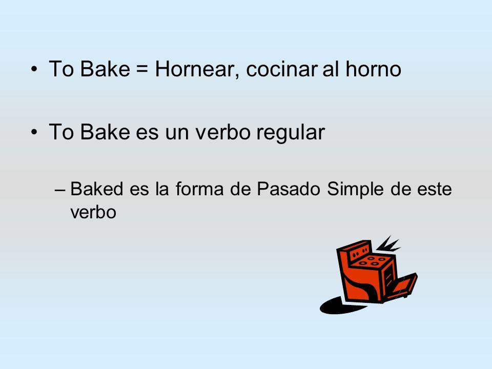 To Bake = Hornear, cocinar al horno To Bake es un verbo regular –B–Baked es la forma de Pasado Simple de este verbo