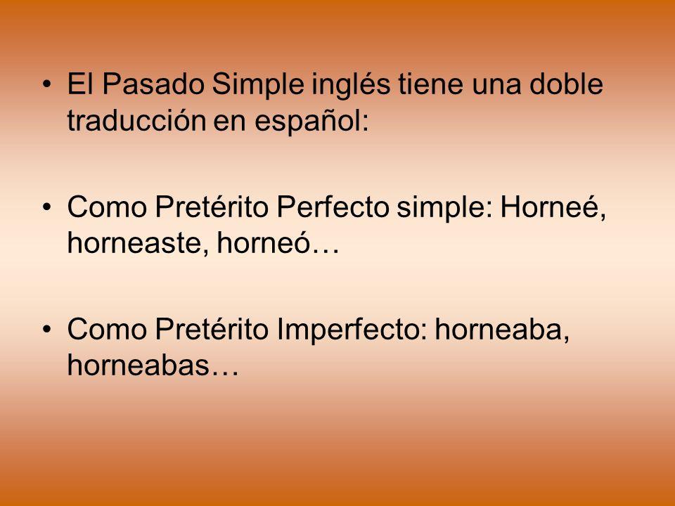 El Pasado Simple inglés tiene una doble traducción en español: Como Pretérito Perfecto simple: Horneé, horneaste, horneó… Como Pretérito Imperfecto: h