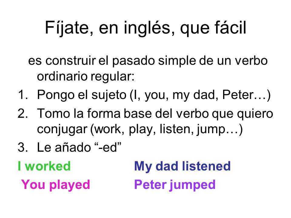 Fíjate, en inglés, que fácil es construir el pasado simple de un verbo ordinario regular: 1.Pongo el sujeto (I, you, my dad, Peter…) 2.Tomo la forma b