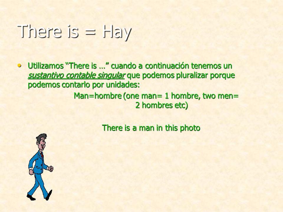 There is = Hay Utilizamos There is … cuando a continuación tenemos un sustantivo contable singular que podemos pluralizar porque podemos contarlo por