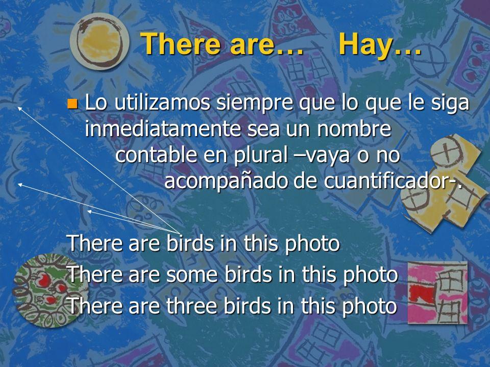 There are… Hay… n Lo utilizamos siempre que lo que le siga inmediatamente sea un nombre contable en plural –vaya o no acompañado de cuantificador-. Th