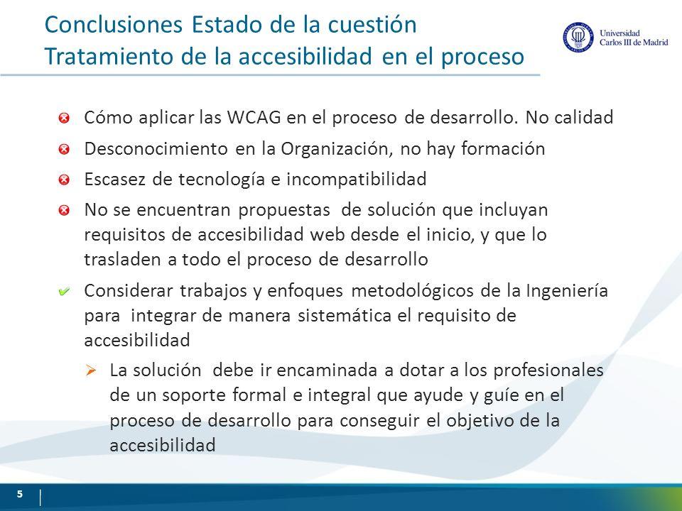 Propuesta: AWA (Accessibility for Web Applications) Bases Marco normativos => WCAG 1.0, WCAG 2.0 No se indica en las WCAG cómo incluir requisitos en el proceso de desarrollo = > Conceptualizar las WCAG en el proceso Calidad para todo el ciclo de vida de la aplicación incorporado requisitos en el proceso=> Sistematización de los mecanismos de integración (utilizar Método) Seguimiento de un método sistemático puede distanciarse del usuario Excepciones en el estándar Requisitos de accesibilidad en la Organización => Plan de accesibilidad, formación Seguir enfoque DCU, e inclusivo => proceso iterativo 6