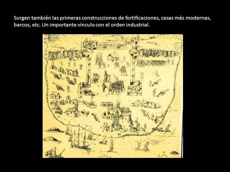 Surgen también las primeras construcciones de fortificaciones, casas más modernas, barcos, etc. Un importante vínculo con el orden industrial.