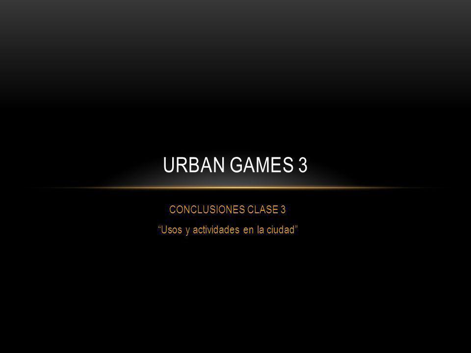 CONCLUSIONES CLASE 3 Usos y actividades en la ciudad URBAN GAMES 3