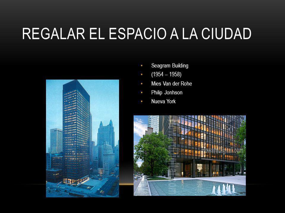REGALAR EL ESPACIO A LA CIUDAD Seagram Building (1954 – 1958) Mies Van der Rohe Philip Jonhson Nueva York