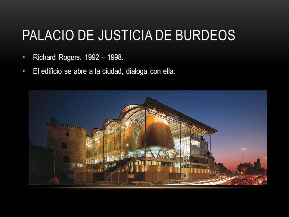 PALACIO DE JUSTICIA DE BURDEOS Richard Rogers. 1992 – 1998. El edificio se abre a la ciudad, dialoga con ella.