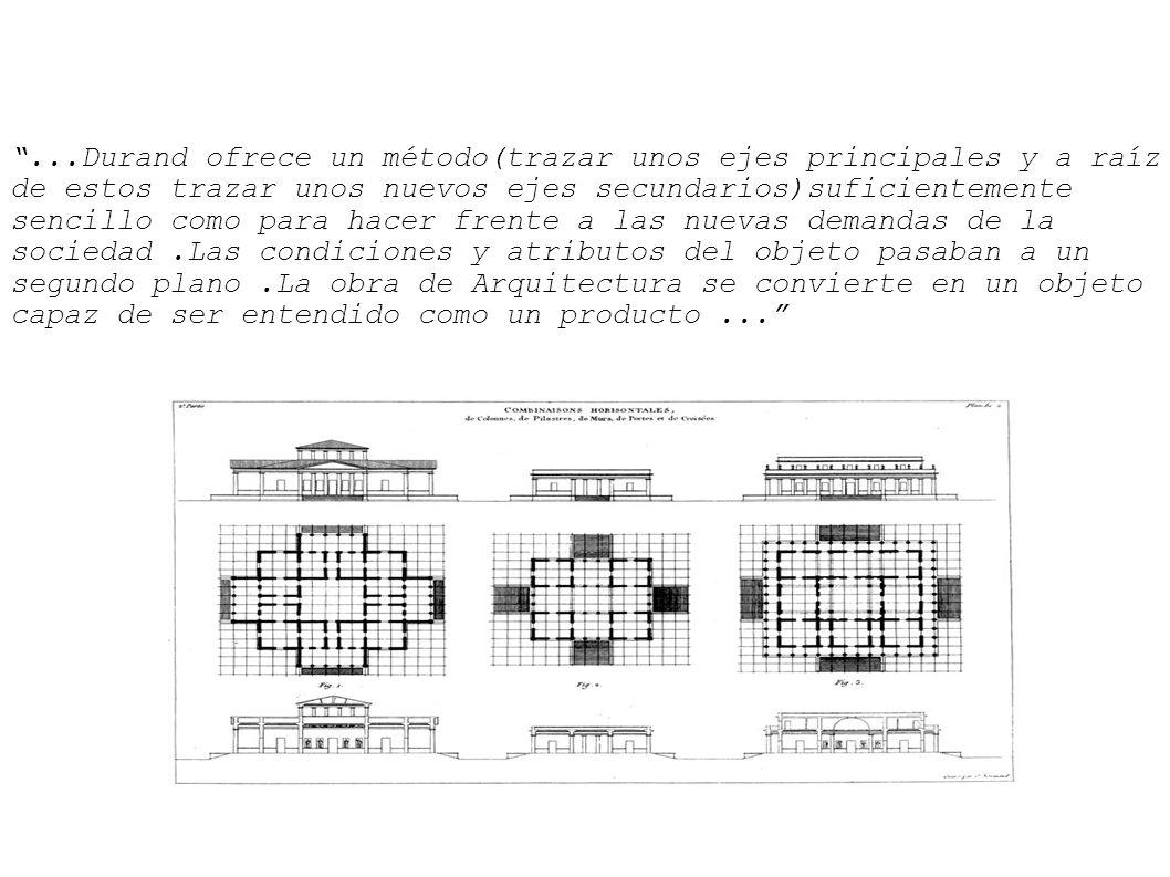 ...Durand ofrece un método(trazar unos ejes principales y a raíz de estos trazar unos nuevos ejes secundarios)suficientemente sencillo como para hacer frente a las nuevas demandas de la sociedad.Las condiciones y atributos del objeto pasaban a un segundo plano.La obra de Arquitectura se convierte en un objeto capaz de ser entendido como un producto...