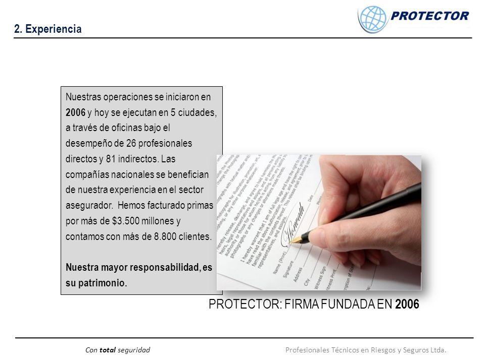 Profesionales Técnicos en Riesgos y Seguros Ltda.Con total seguridad 2. Experiencia Nuestras operaciones se iniciaron en 2006 y hoy se ejecutan en 5 c