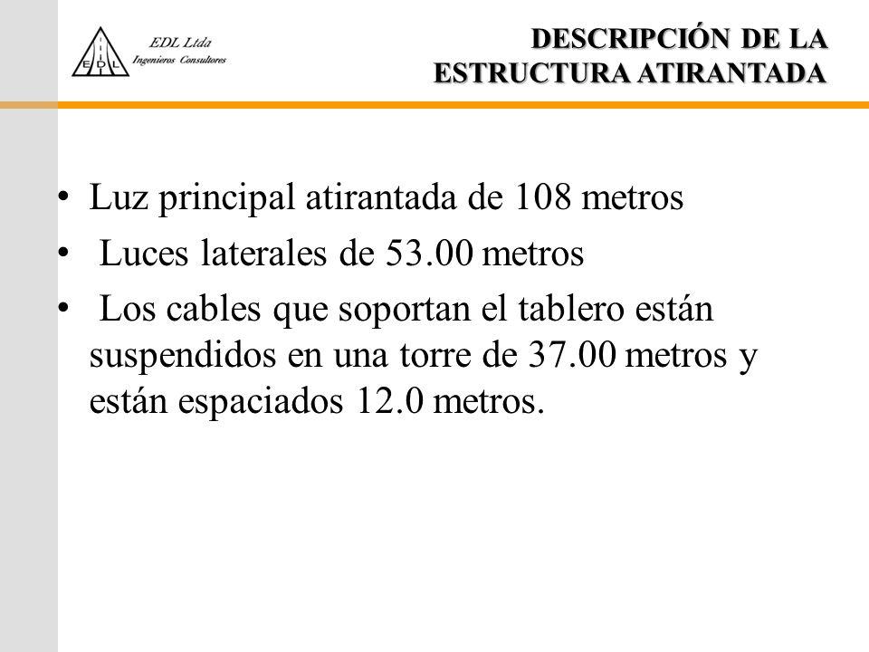 DESCRIPCIÓN DE LA ESTRUCTURA ATIRANTADA Luz principal atirantada de 108 metros Luces laterales de 53.00 metros Los cables que soportan el tablero está