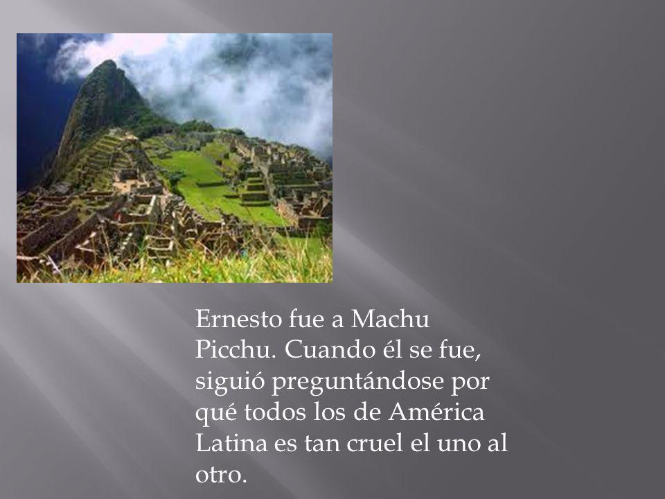 Ernesto fue a Machu Picchu. Cuando él se fue, siguió preguntándose por qué todos los de América Latina es tan cruel el uno al otro.