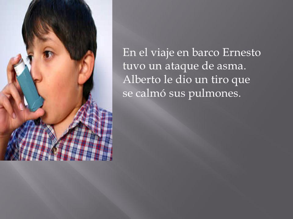 En el viaje en barco Ernesto tuvo un ataque de asma. Alberto le dio un tiro que se calmó sus pulmones.