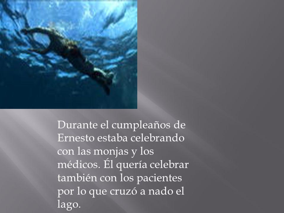 Durante el cumpleaños de Ernesto estaba celebrando con las monjas y los médicos. Él quería celebrar también con los pacientes por lo que cruzó a nado