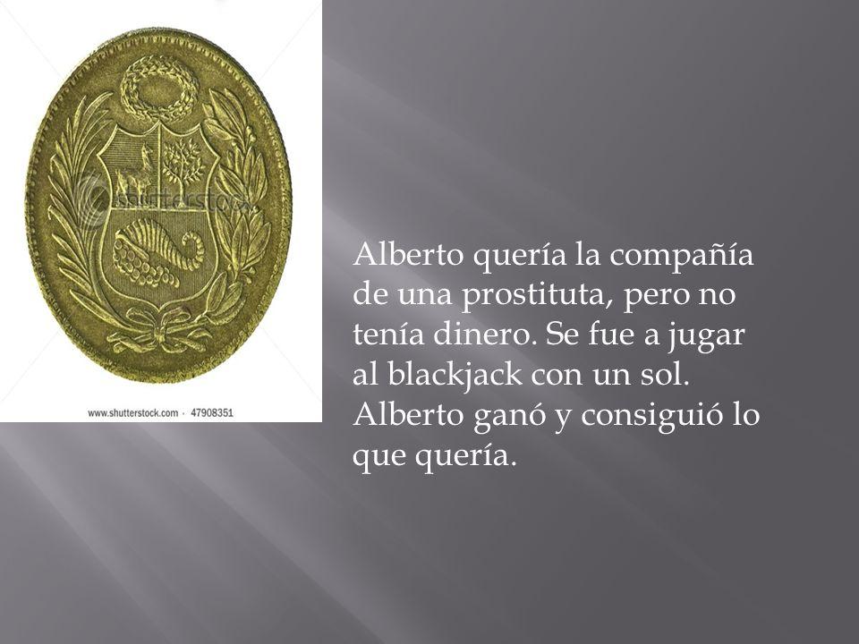 Alberto quería la compañía de una prostituta, pero no tenía dinero. Se fue a jugar al blackjack con un sol. Alberto ganó y consiguió lo que quería.