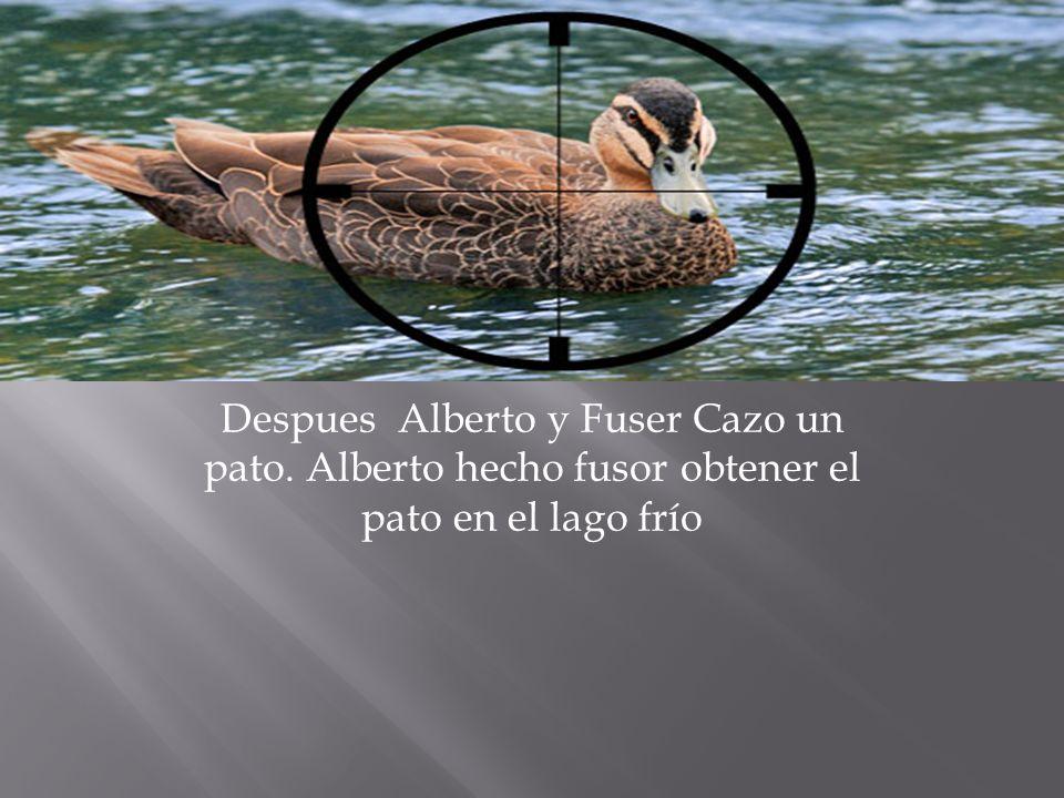 Despues Alberto y Fuser Cazo un pato. Alberto hecho fusor obtener el pato en el lago frío