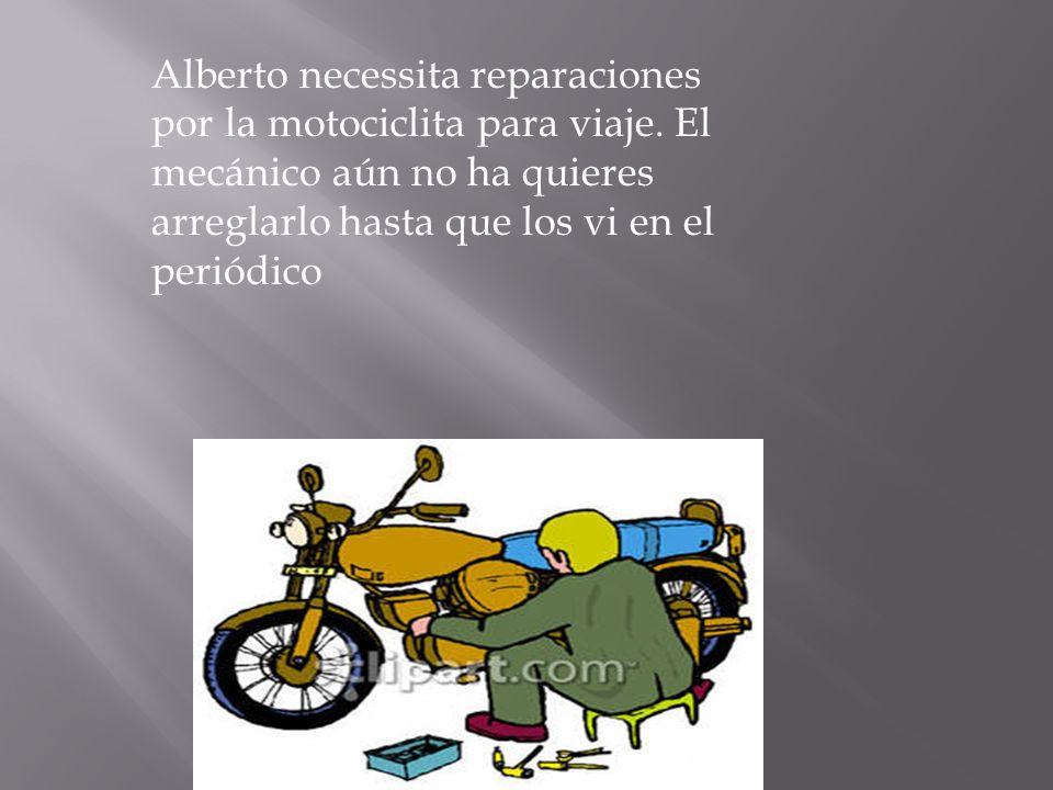 Alberto necessita reparaciones por la motociclita para viaje. El mecánico aún no ha quieres arreglarlo hasta que los vi en el periódico