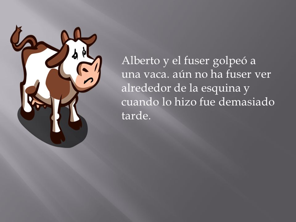 Alberto y el fuser golpeó a una vaca. aún no ha fuser ver alrededor de la esquina y cuando lo hizo fue demasiado tarde.
