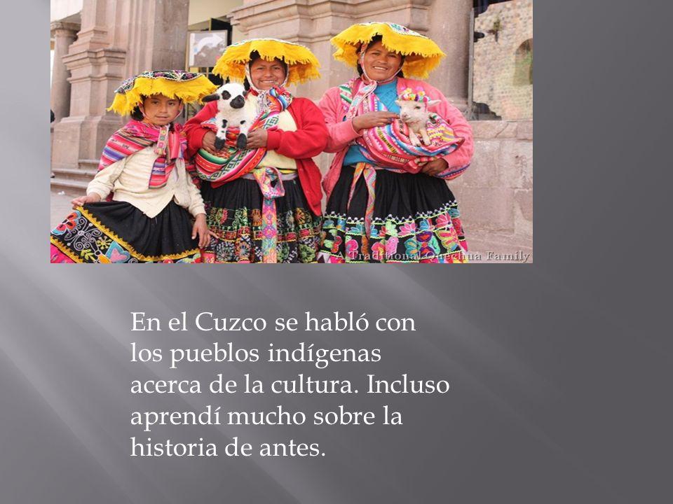 En el Cuzco se habló con los pueblos indígenas acerca de la cultura. Incluso aprendí mucho sobre la historia de antes.