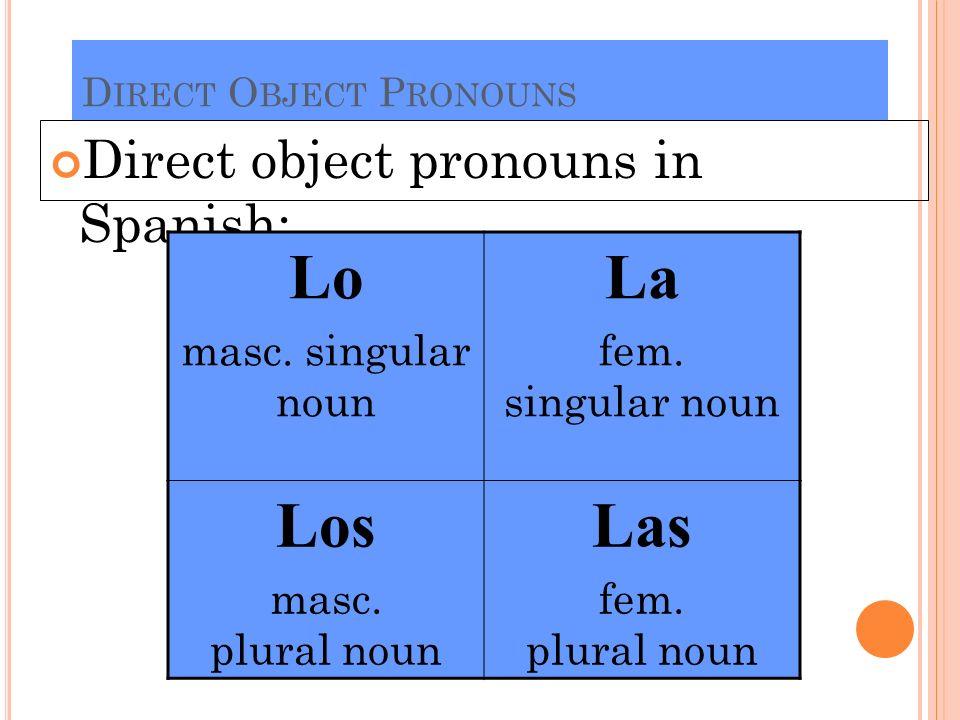 D IRECT O BJECT P RONOUNS Direct object pronouns in Spanish: Lo masc. singular noun La fem. singular noun Los masc. plural noun Las fem. plural noun