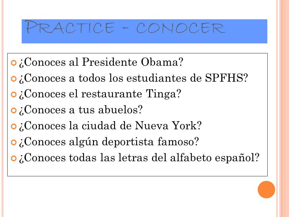 P RACTICE - CONOCER ¿Conoces al Presidente Obama? ¿Conoces a todos los estudiantes de SPFHS? ¿Conoces el restaurante Tinga? ¿Conoces a tus abuelos? ¿C