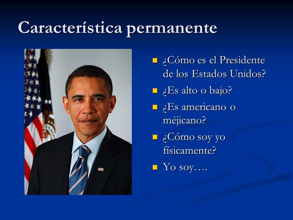 Característica permanente ¿Cómo es el Presidente de los Estados Unidos.
