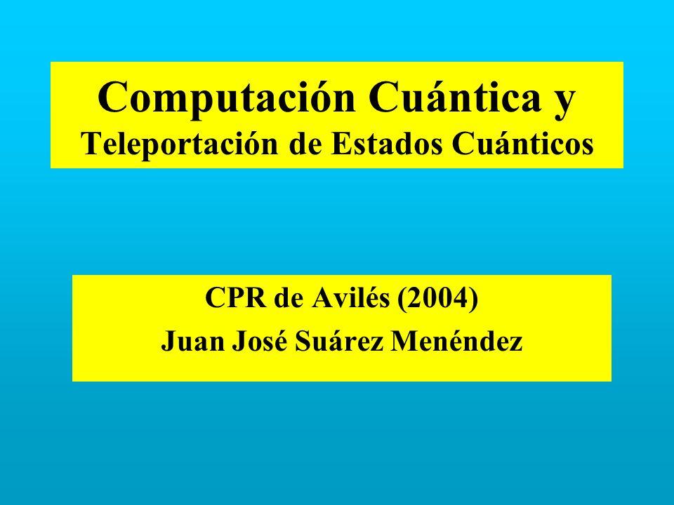 Computación Cuántica y Teleportación de Estados Cuánticos CPR de Avilés (2004) Juan José Suárez Menéndez