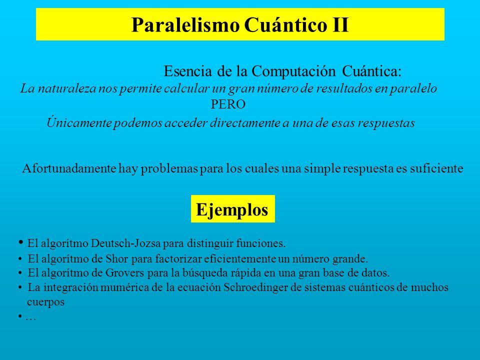 Paralelismo Cuántico II Esencia de la Computación Cuántica: La naturaleza nos permite calcular un gran número de resultados en paralelo PERO Únicament