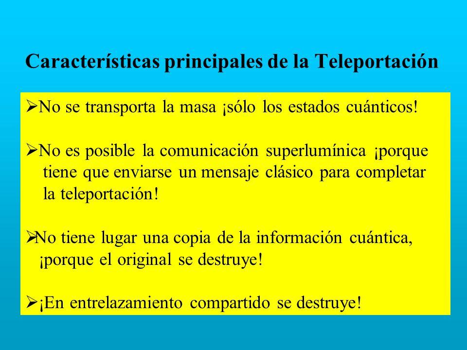 Características principales de la Teleportación No se transporta la masa ¡sólo los estados cuánticos! No es posible la comunicación superlumínica ¡por