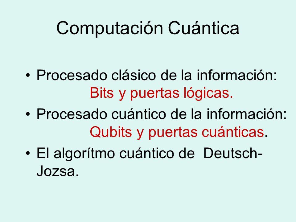 Computación Cuántica Procesado clásico de la información: Bits y puertas lógicas. Procesado cuántico de la información: Qubits y puertas cuánticas. El